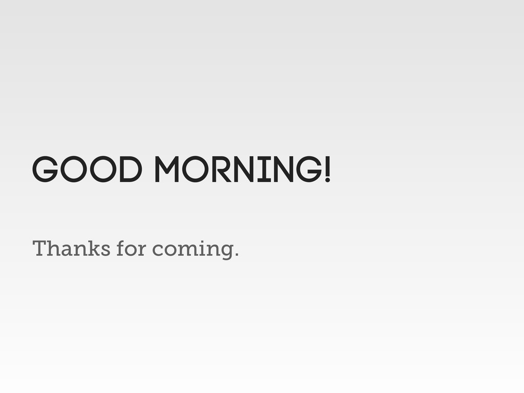Thanks for coming. Good Morning!