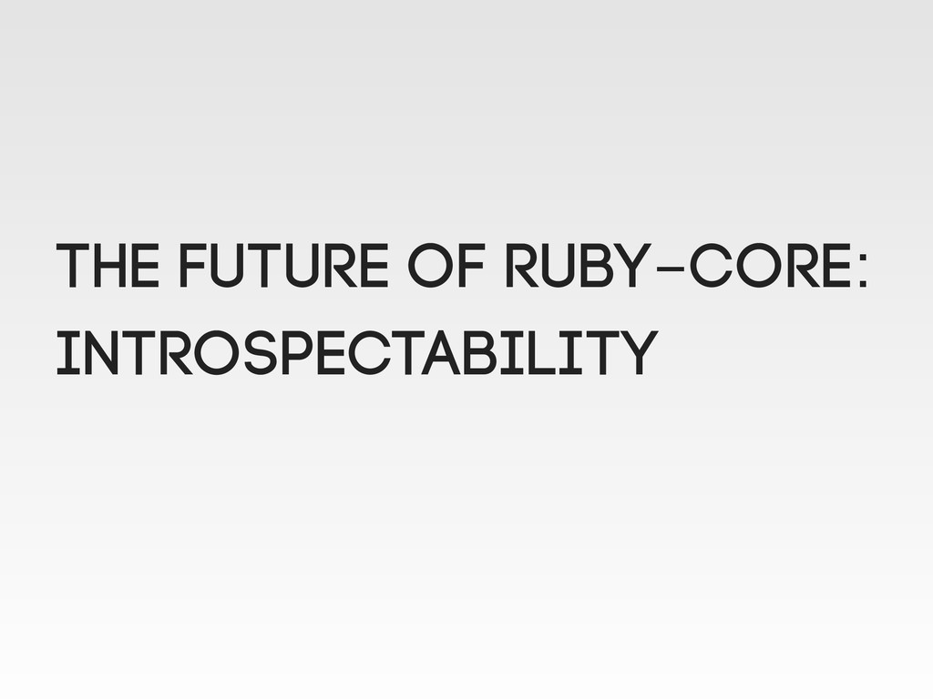 THE FUTURE OF RUBY-CORE: INTROSPECTABILITY