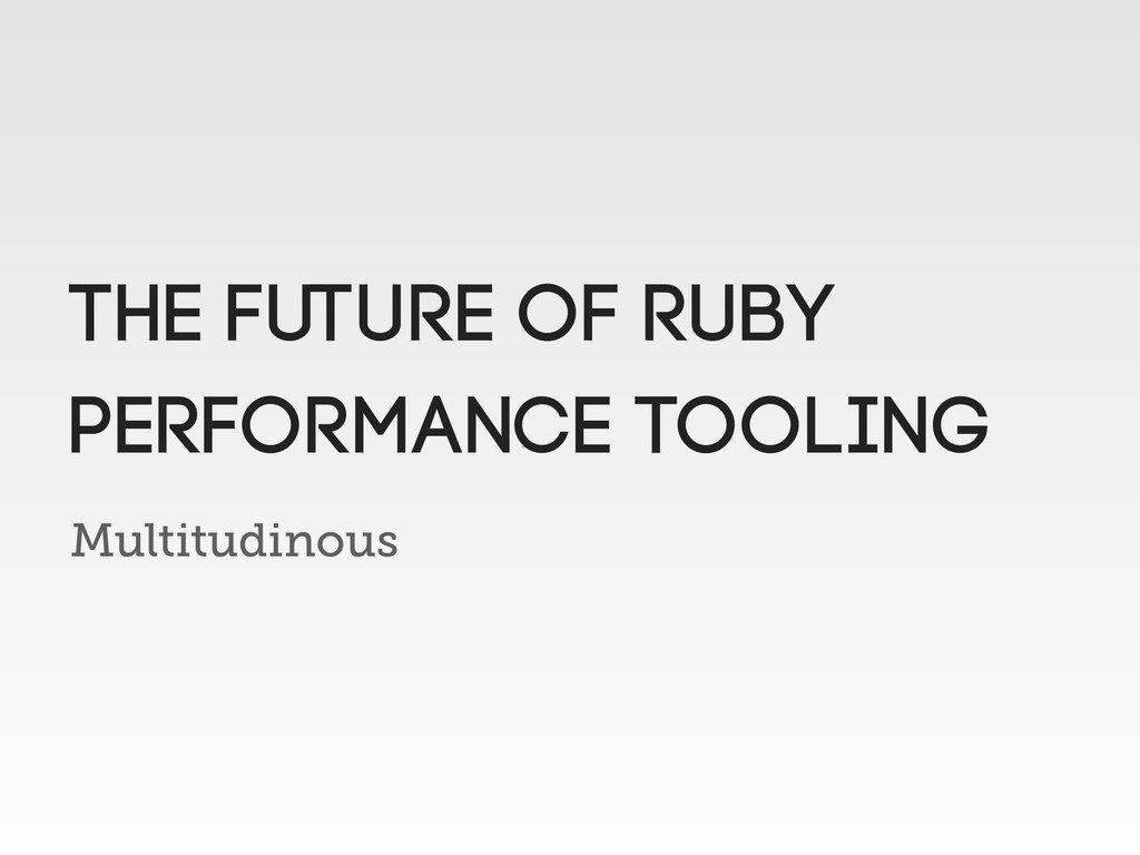 Multitudinous The future of ruby performance to...