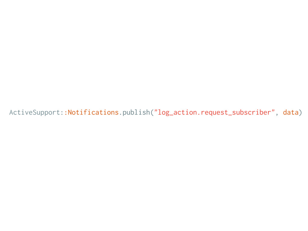 """ActiveSupport::Notifications.publish(""""log_actio..."""