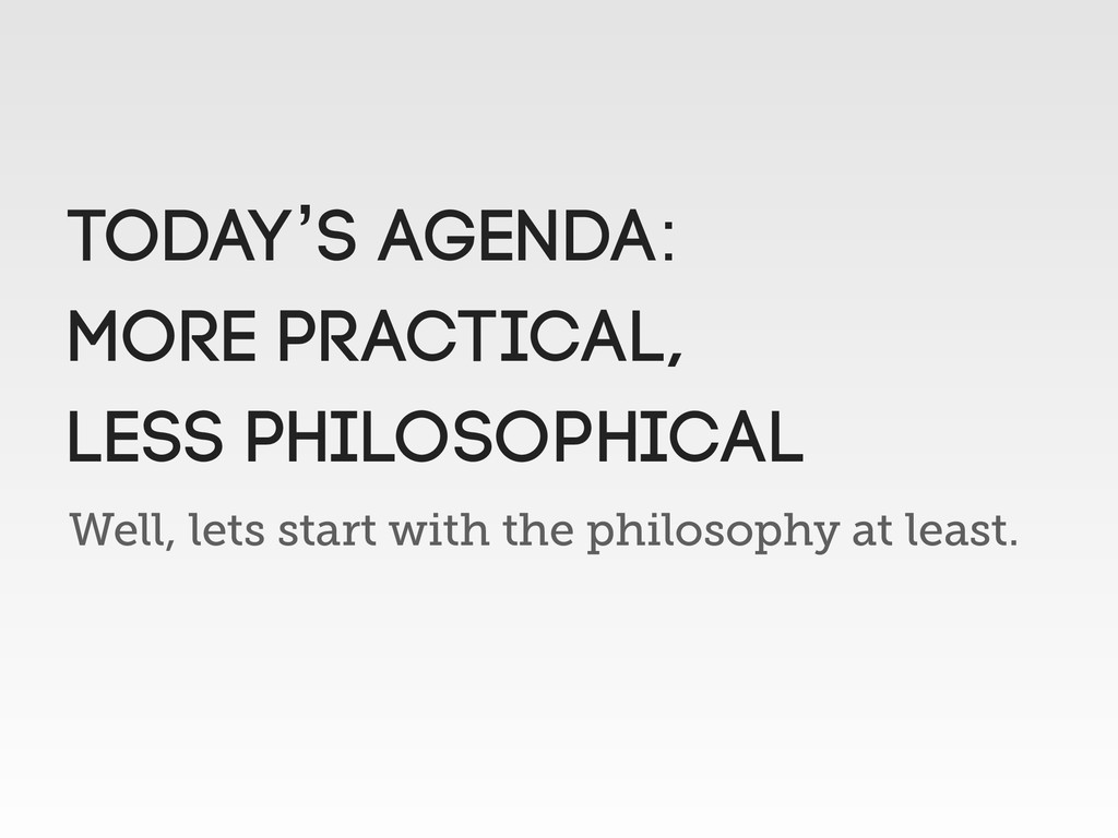 Well, lets start with the philosophy at least. ...