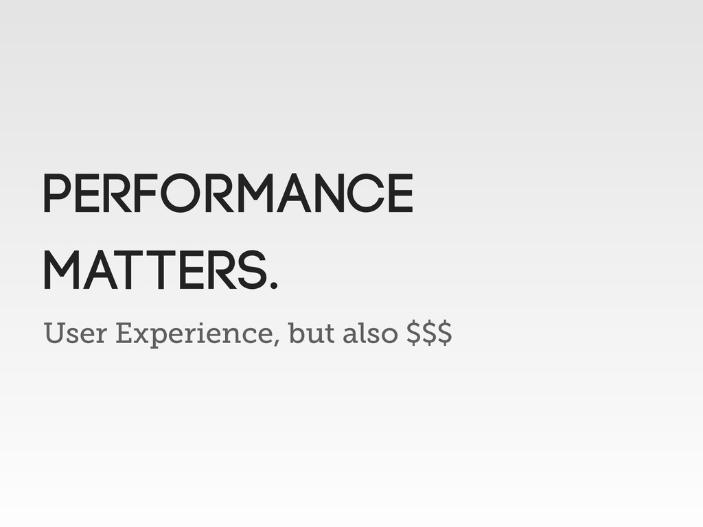 User Experience, but also $$$ Performance matte...