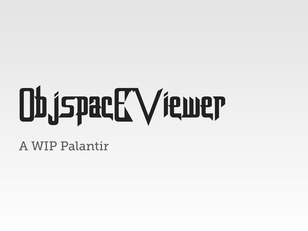 A WIP Palantir ObjspacEViewer
