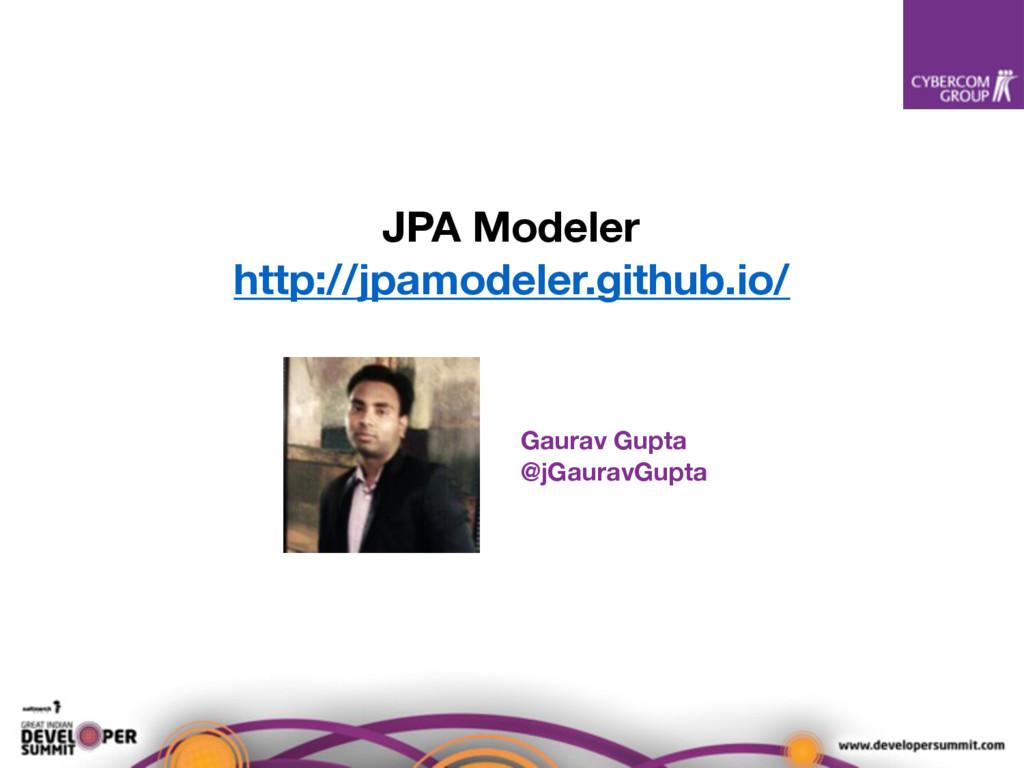 JPA Modeler http://jpamodeler.github.io/ Gaurav...