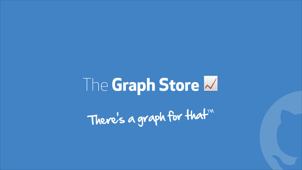 The Graph Store ! ! There's a graph for that™