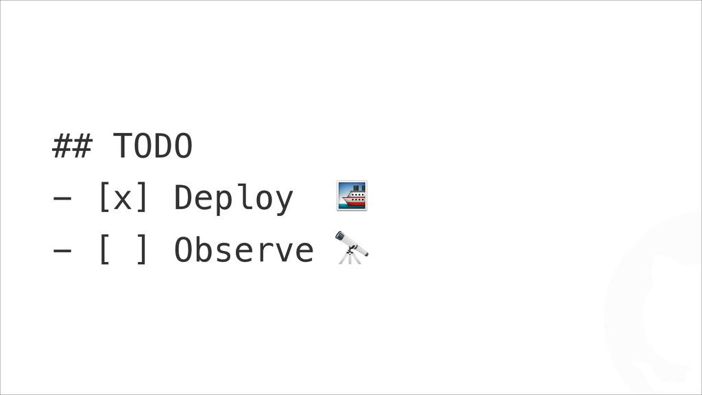 "## TODO - [x] Deploy "" - [ ] Observe * !"