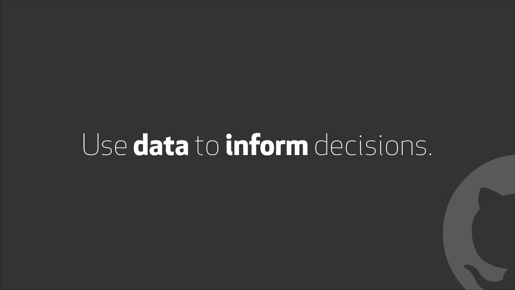 Use data to inform decisions. !