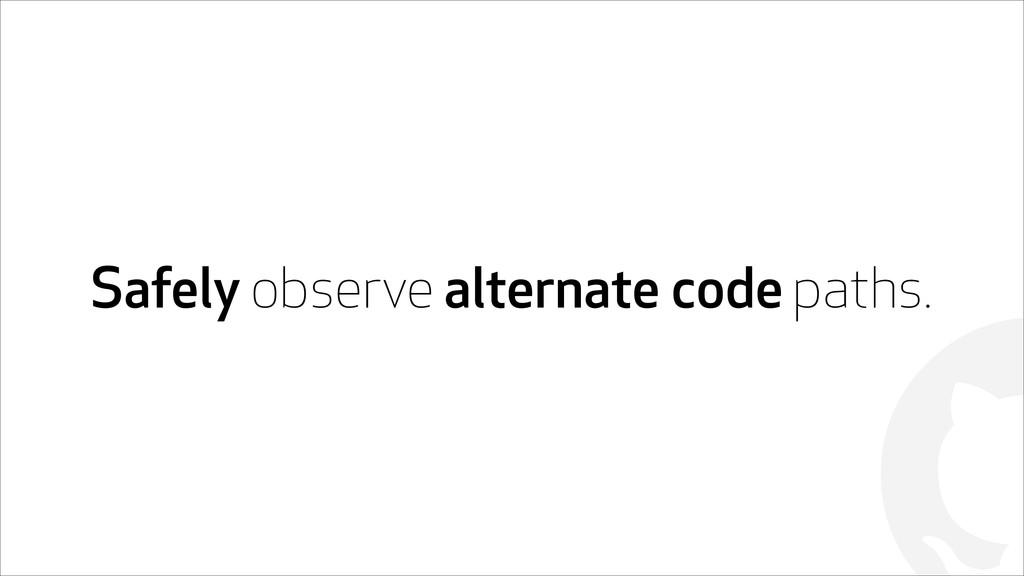 ! Safely observe alternate code paths.
