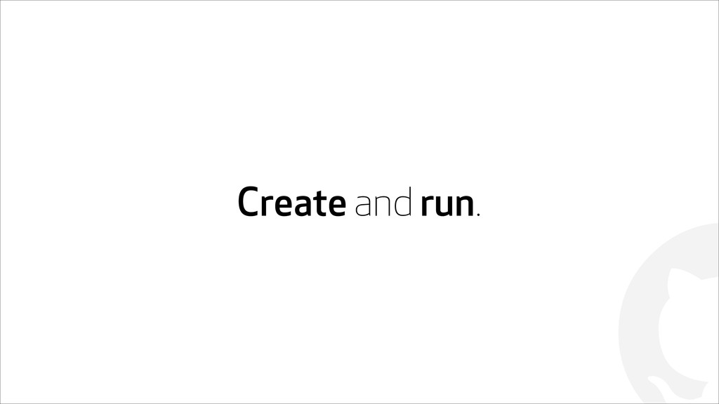 ! Create and run.