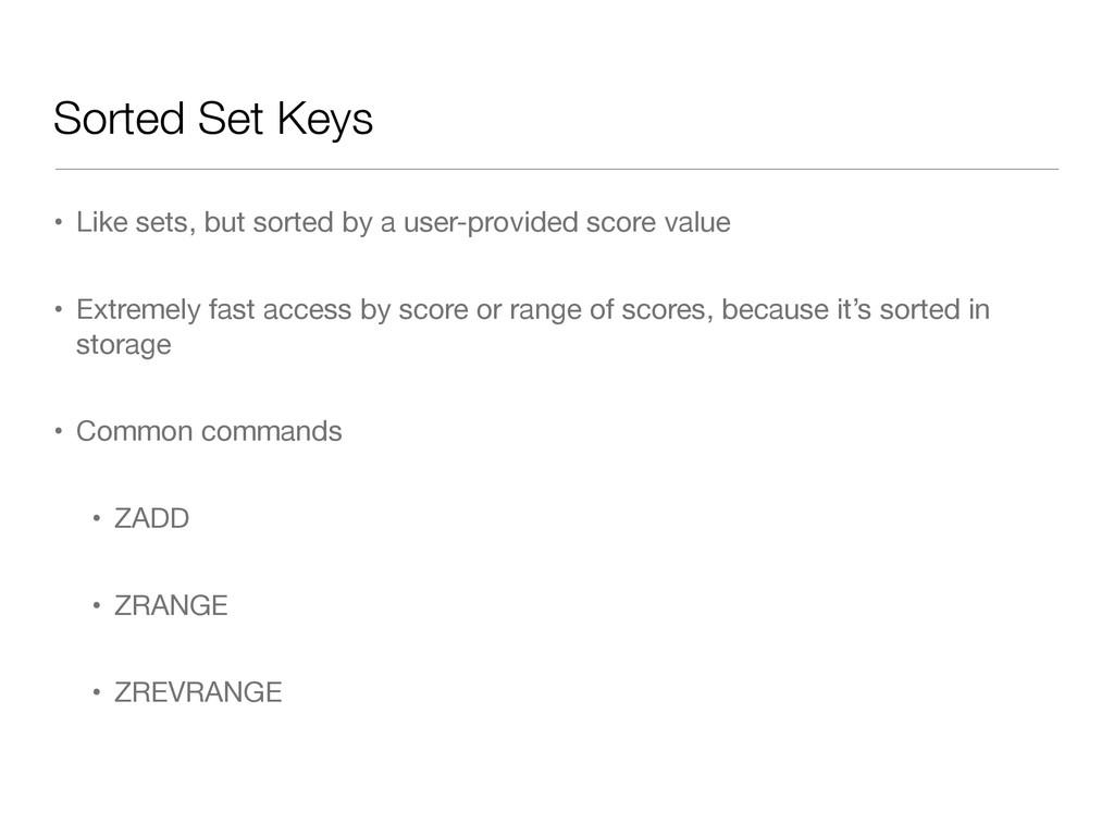 Sorted Set Keys • Like sets, but sorted by a us...