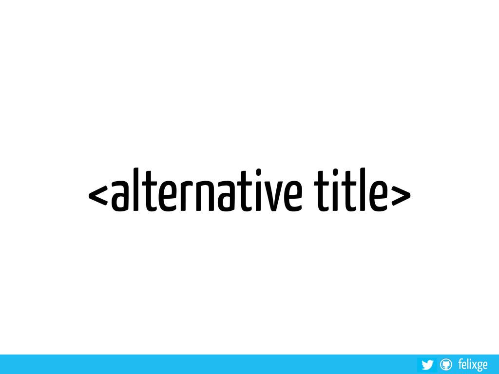 felixge <alternative title>