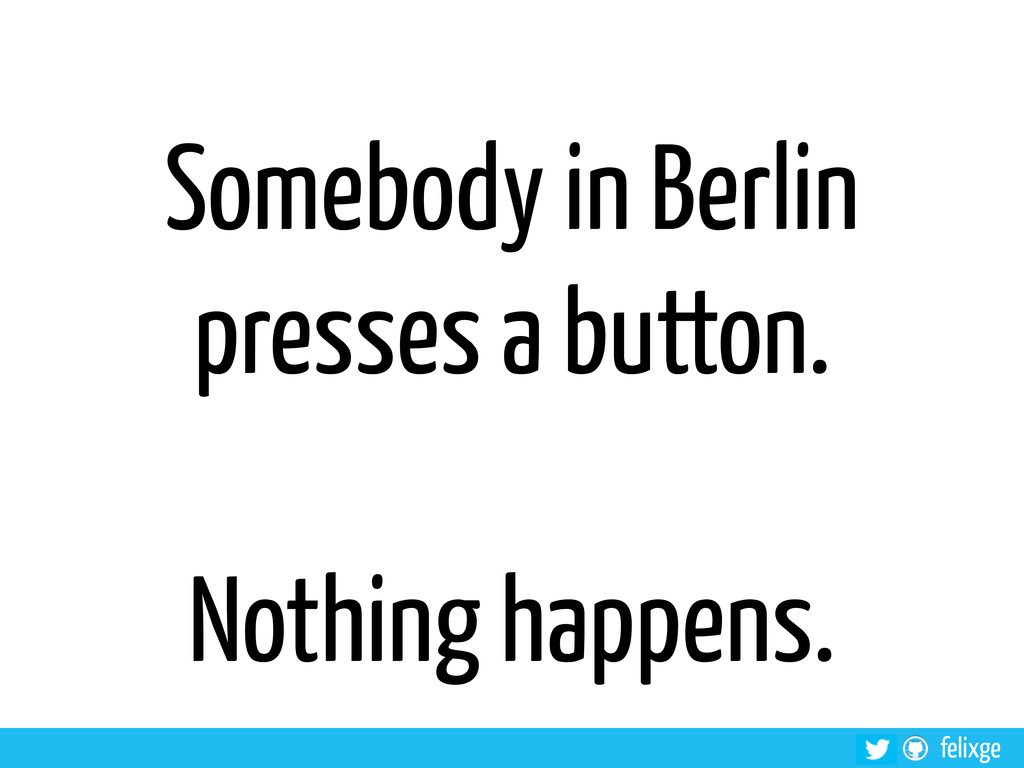 felixge Somebody in Berlin presses a button. No...