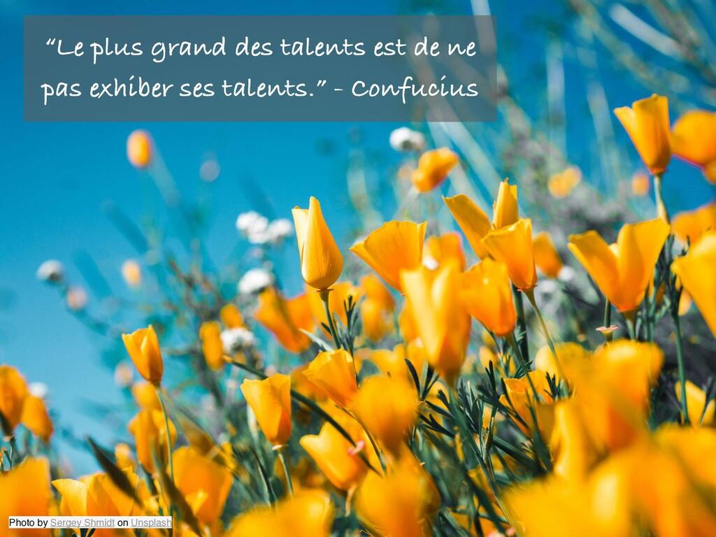 """""""Le plus grand des talents est de ne pas exhibe..."""