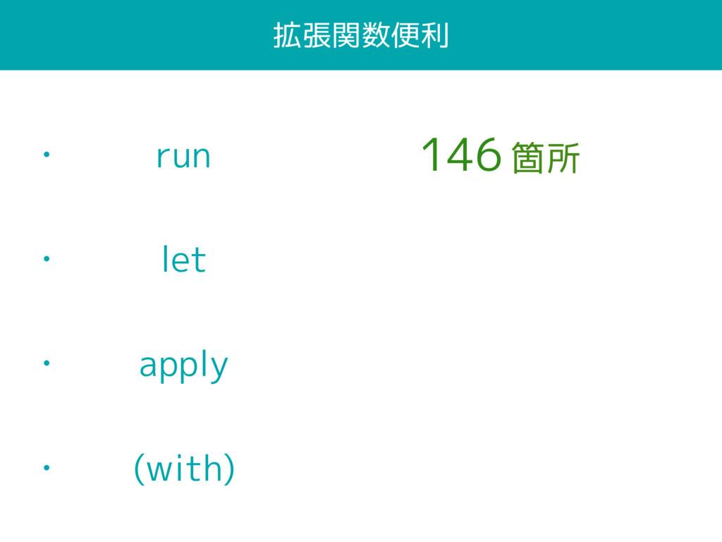 拡張関数便利 • run • let • apply • (with) 146 箇所