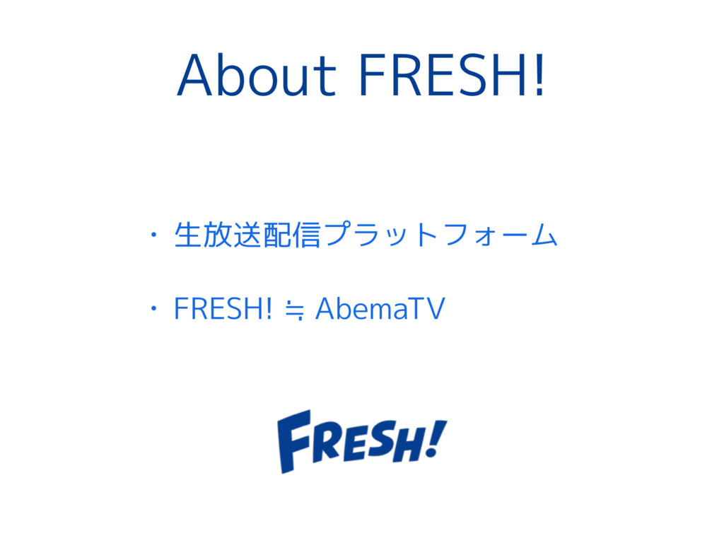 About FRESH! • 生放送配信プラットフォーム • FRESH! ≒ AbemaTV