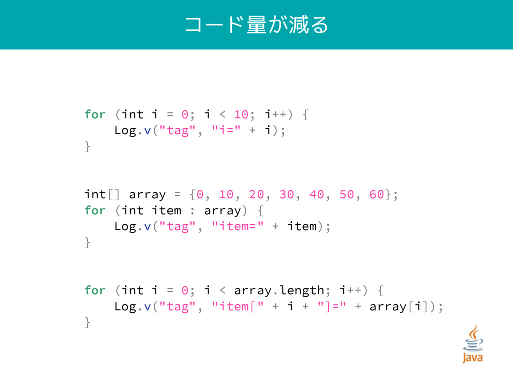 """コード量が減る for (int i = 0; i < 10; i++) { Log.v(""""t..."""
