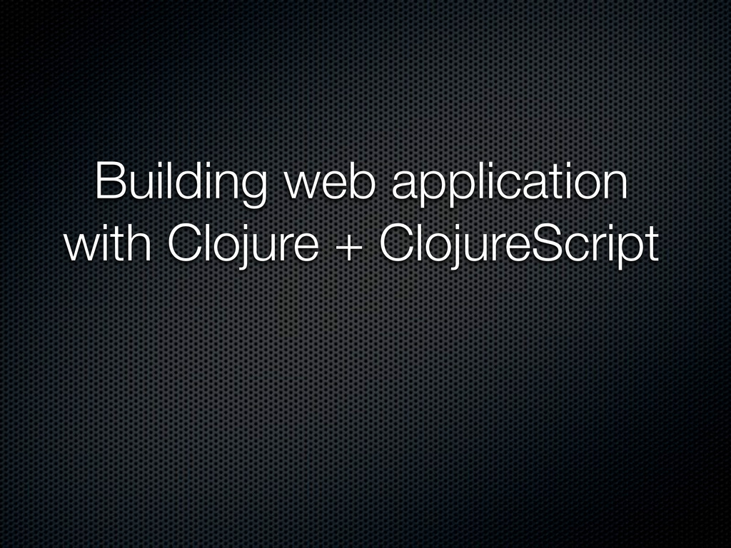 Building web application with Clojure + Clojure...