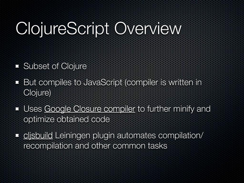ClojureScript Overview Subset of Clojure But co...