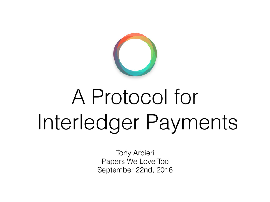 A Protocol for Interledger Payments Tony Arcier...