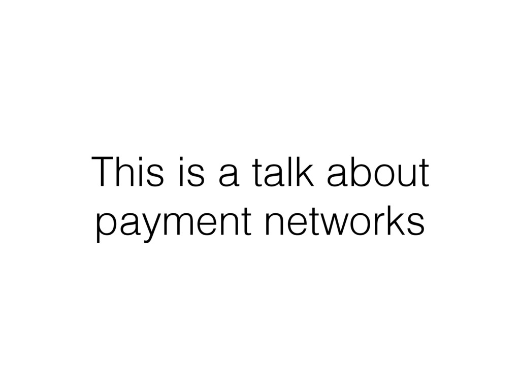 This is a talk about payment networks