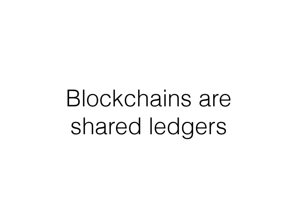 Blockchains are shared ledgers