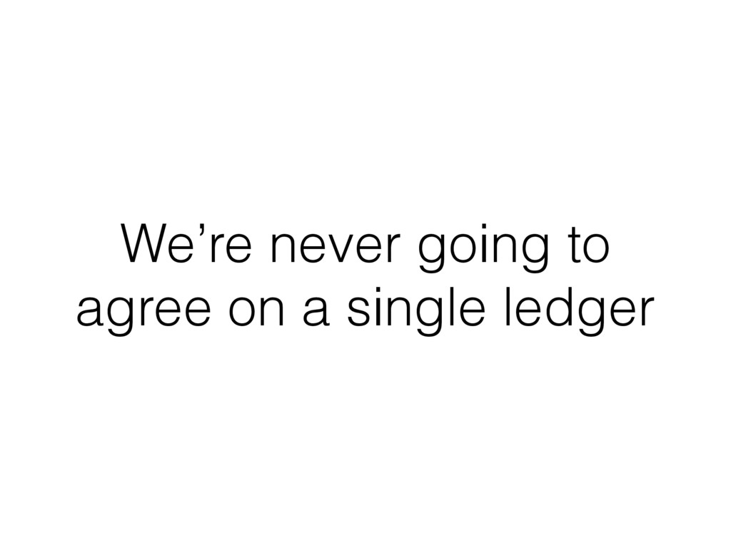 We're never going to agree on a single ledger