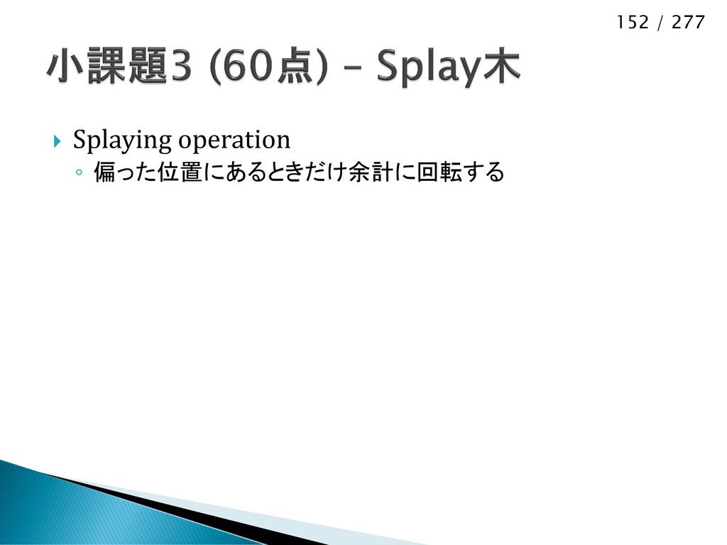 152 / 277  Splaying operation ◦ 偏った位置にあるときだけ余計...