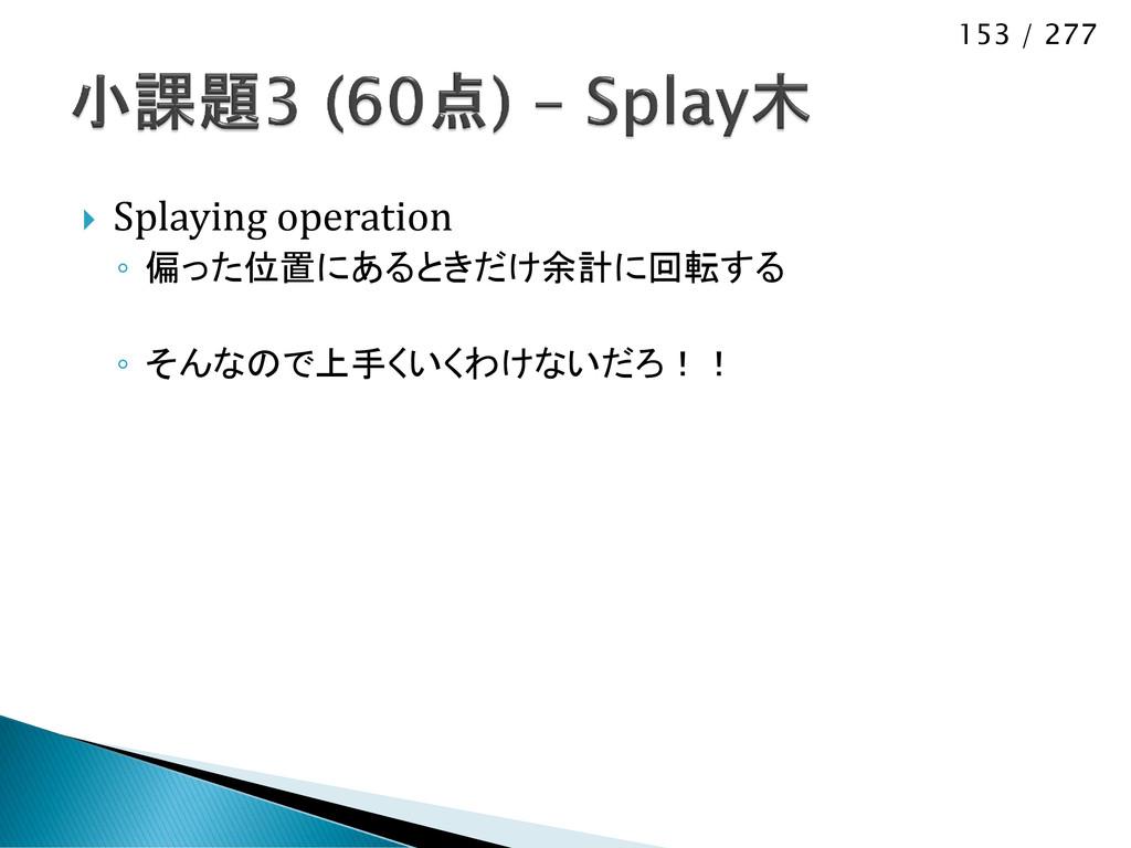 153 / 277  Splaying operation ◦ 偏った位置にあるときだけ余計...