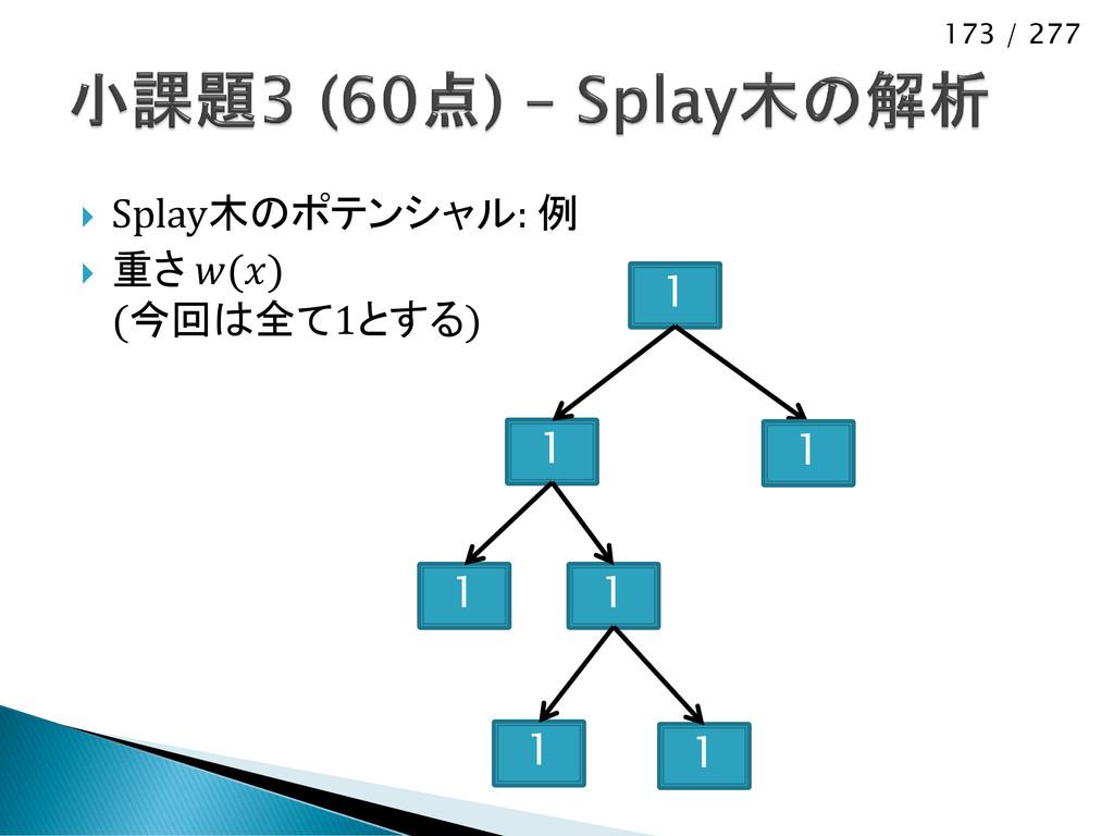 173 / 277  Splay木のポテンシャル: 例  重さ () (今回は全て1とする...