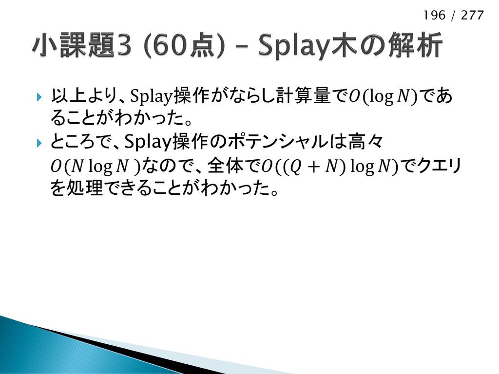 196 / 277  以上より、Splay操作がならし計算量で(log )であ ることがわか...