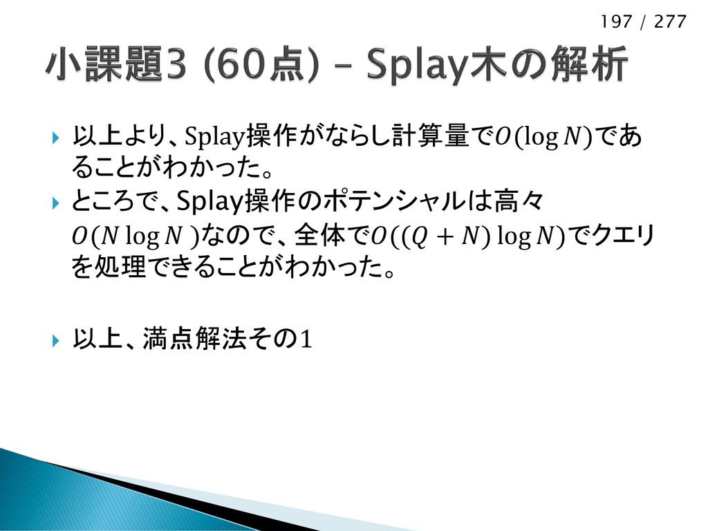 197 / 277  以上より、Splay操作がならし計算量で(log )であ ることがわか...