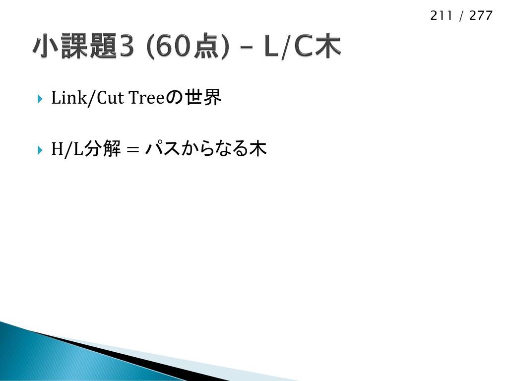 211 / 277  Link/Cut Treeの世界  H/L分解 = パスからなる木