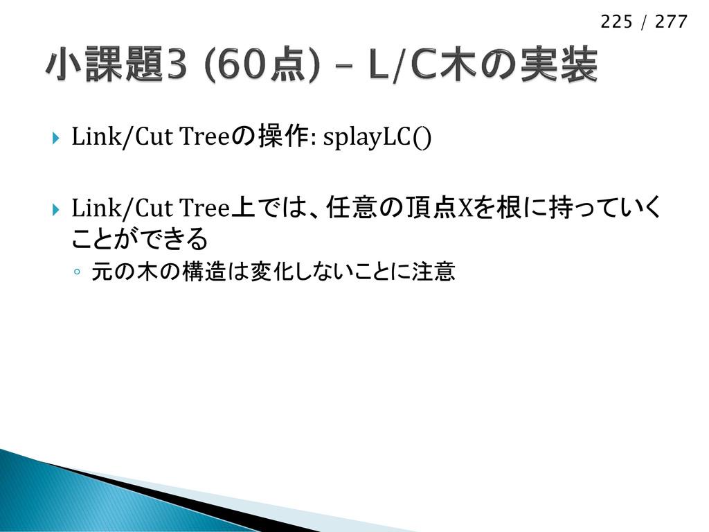 225 / 277  Link/Cut Treeの操作: splayLC()  Link/...