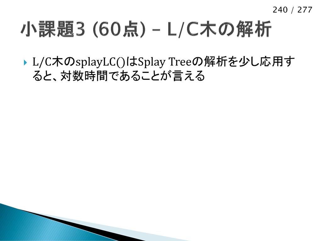 240 / 277  L/C木のsplayLC()はSplay Treeの解析を少し応用す ...