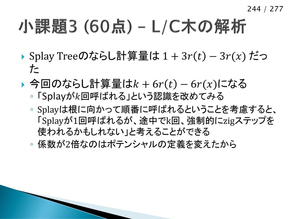 244 / 277  Splay Treeのならし計算量は 1 + 3  − 3() だっ ...
