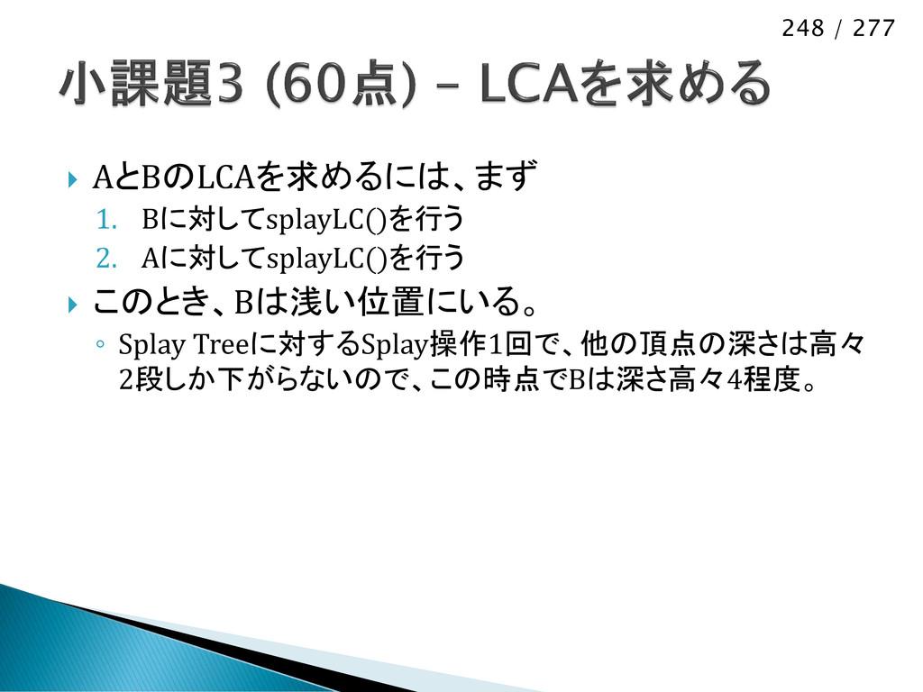 248 / 277  AとBのLCAを求めるには、まず 1. Bに対してsplayLC()を...