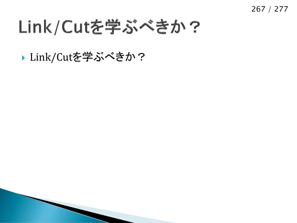 267 / 277  Link/Cutを学ぶべきか?
