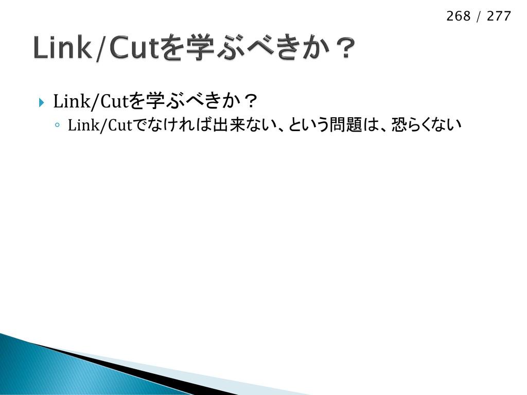 268 / 277  Link/Cutを学ぶべきか? ◦ Link/Cutでなければ出来ない...