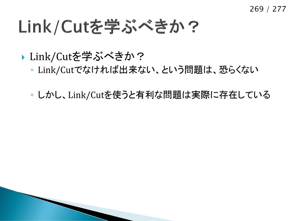 269 / 277  Link/Cutを学ぶべきか? ◦ Link/Cutでなければ出来ない...
