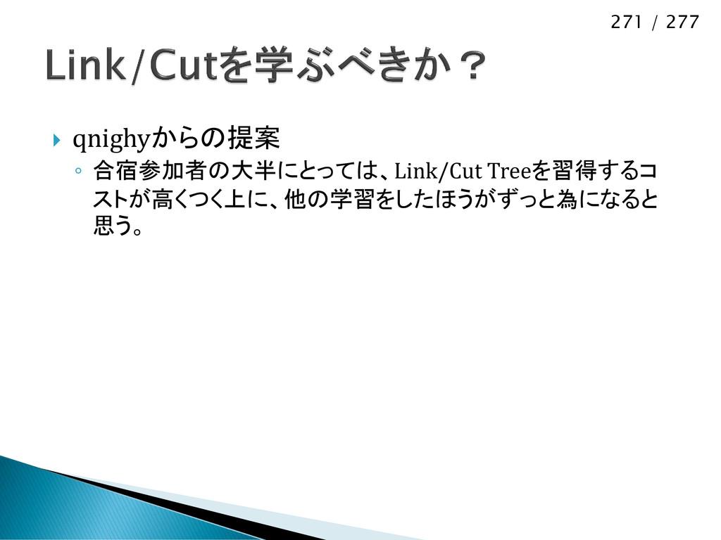 271 / 277  qnighyからの提案 ◦ 合宿参加者の大半にとっては、Link/Cu...
