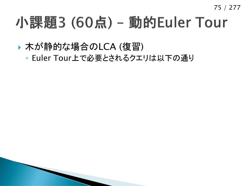75 / 277  木が静的な場合のLCA (復習) ◦ Euler Tour上で必要とされ...