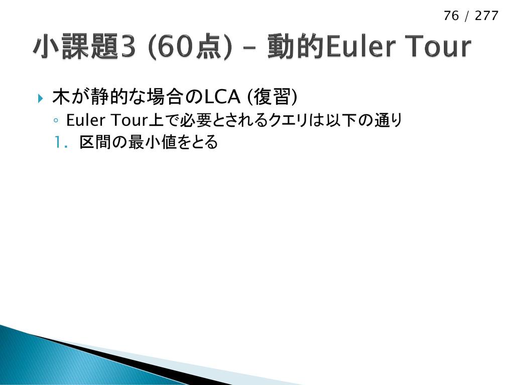 76 / 277  木が静的な場合のLCA (復習) ◦ Euler Tour上で必要とされ...