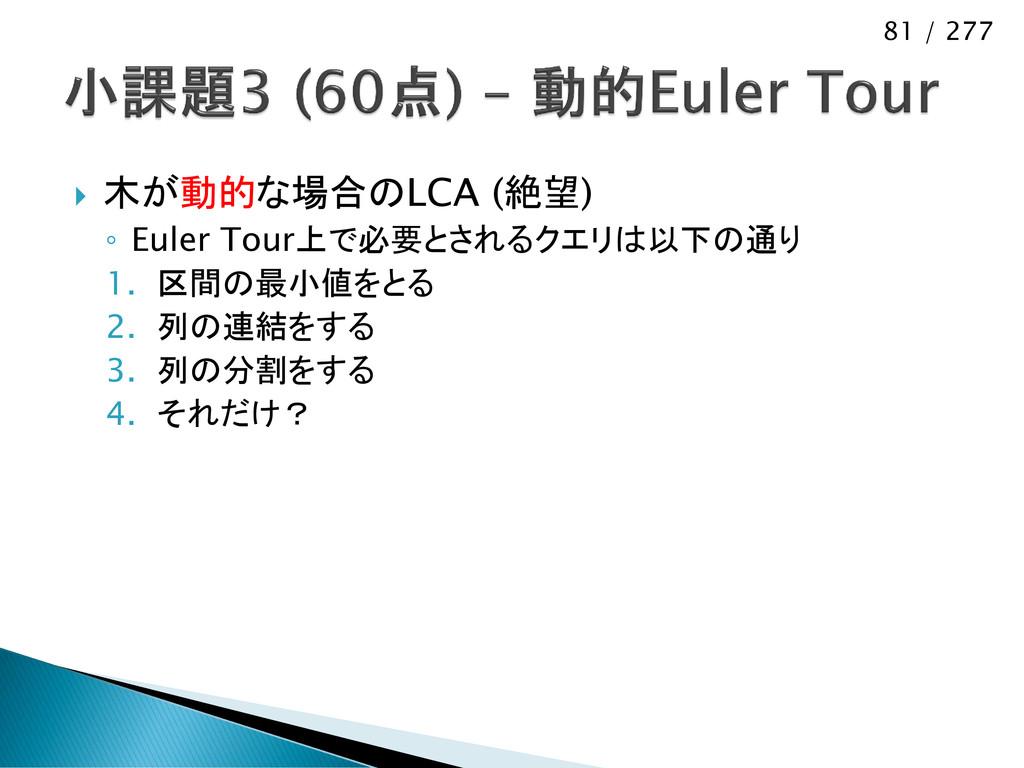 81 / 277  木が動的な場合のLCA (絶望) ◦ Euler Tour上で必要とされ...