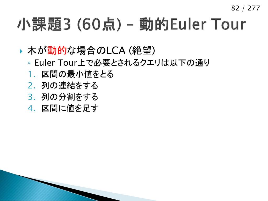 82 / 277  木が動的な場合のLCA (絶望) ◦ Euler Tour上で必要とされ...