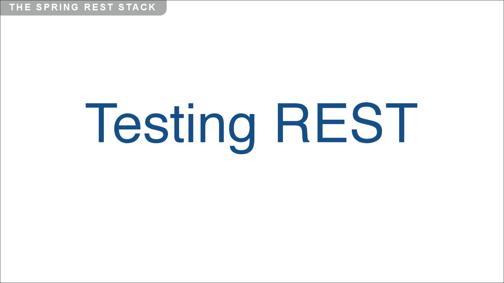 T H E S P R I N G R E S T S TA C K Testing REST