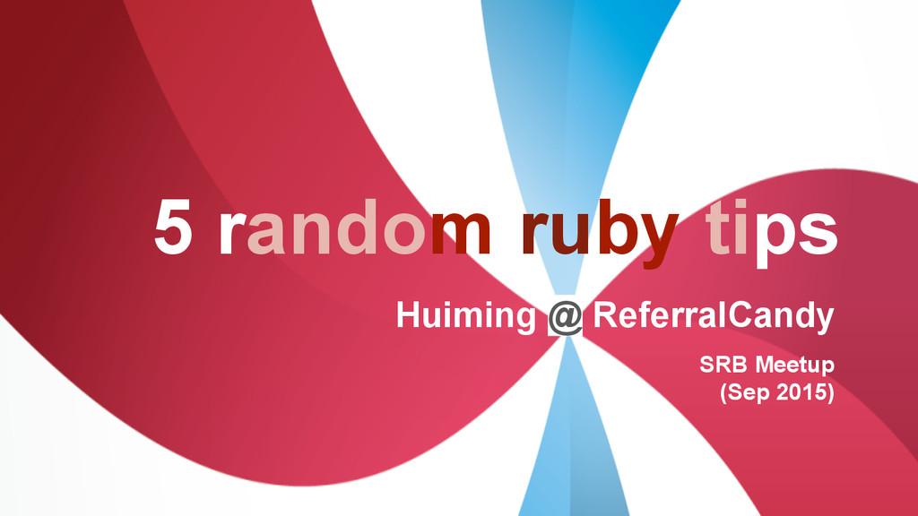 5 random ruby tips Huiming @ ReferralCandy SRB ...