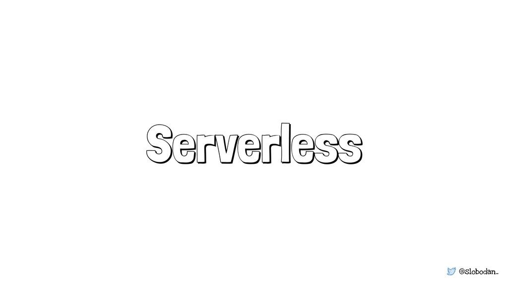 @slobodan_ Serverless