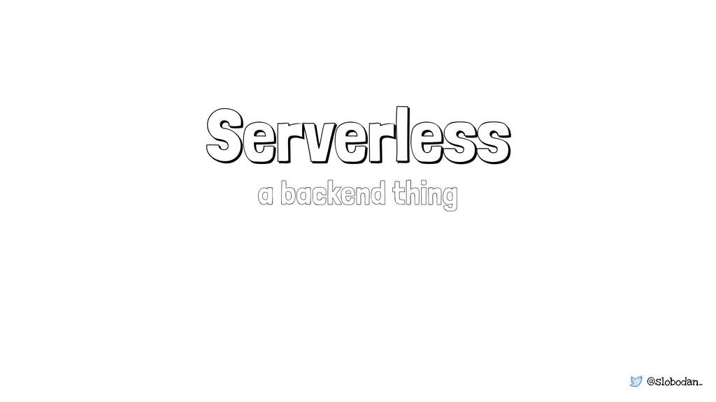 @slobodan_ Serverless a backend thing
