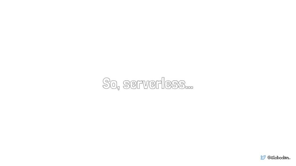 @slobodan_ So, serverless…