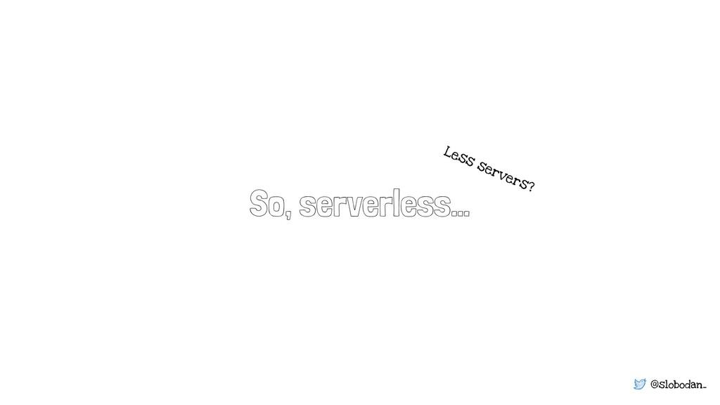 @slobodan_ So, serverless… Less servers?